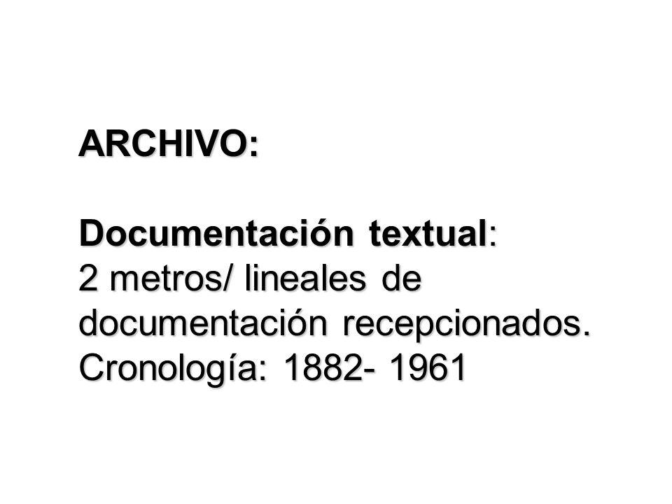 ARCHIVO: Documentación textual: 2 metros/ lineales de documentación recepcionados. Cronología: 1882- 1961