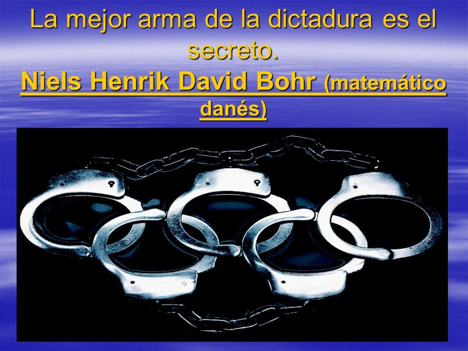 La mejor arma de la dictadura es el secreto. Niels Henrik David Bohr (matemático danés)