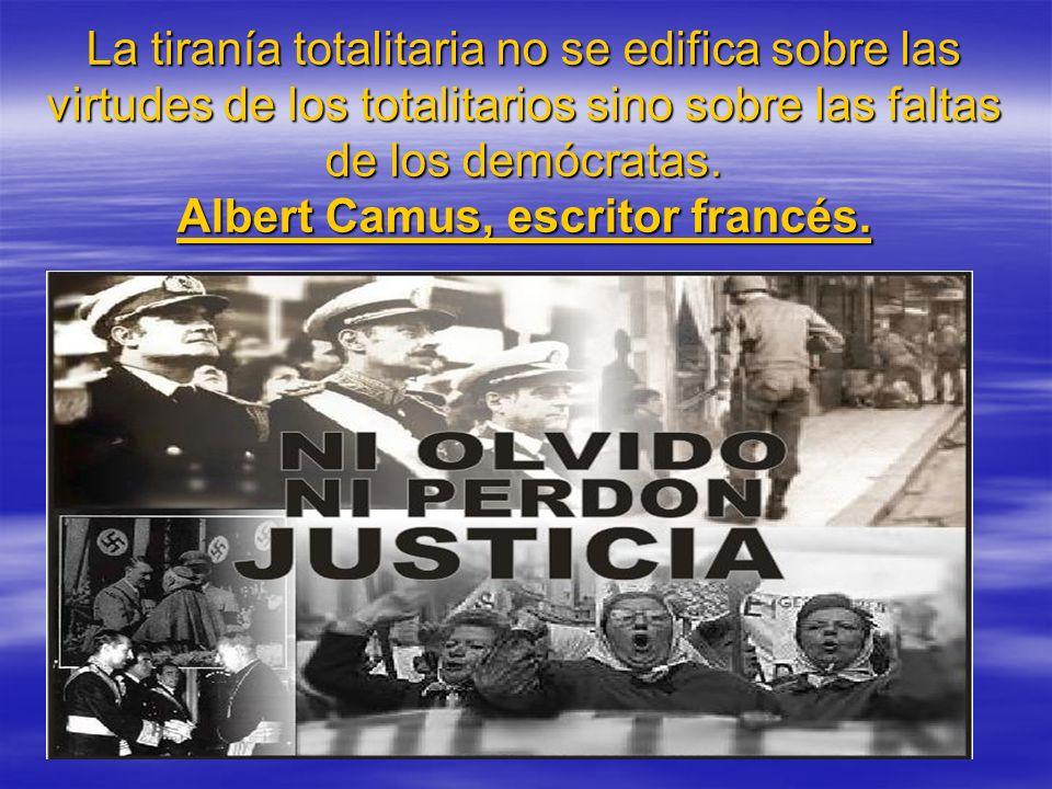 La tiranía totalitaria no se edifica sobre las virtudes de los totalitarios sino sobre las faltas de los demócratas. Albert Camus, escritor francés.
