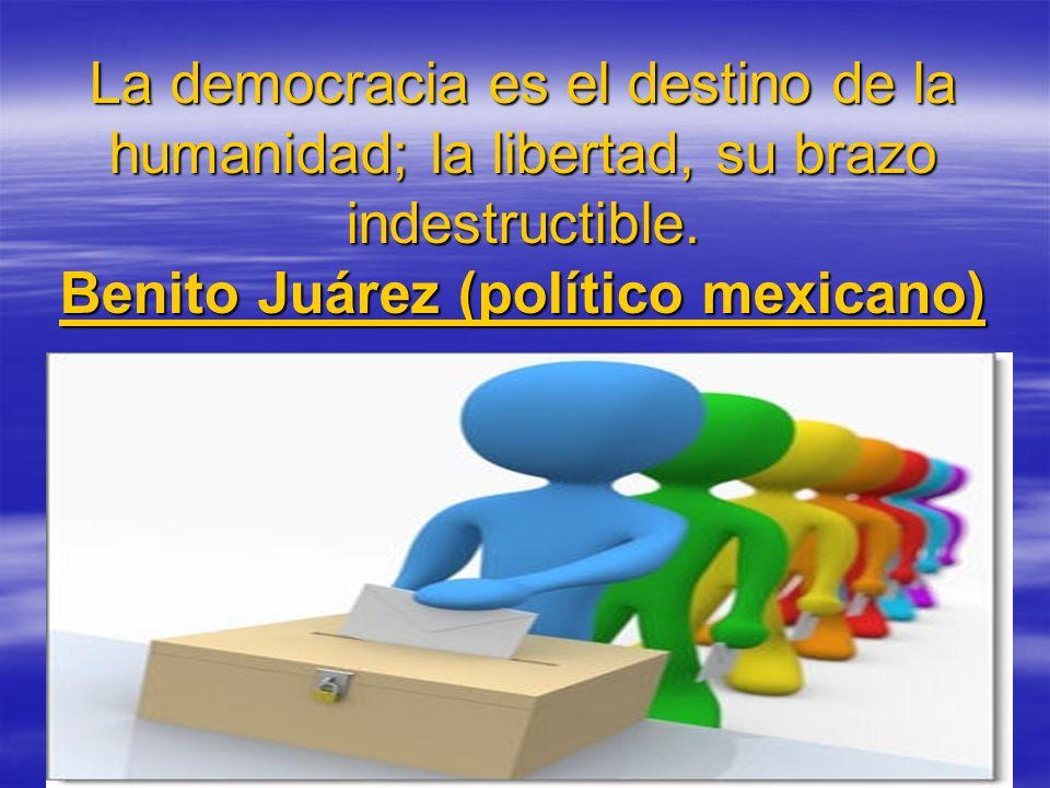 La democracia es el destino de la humanidad; la libertad, su brazo indestructible. Benito Juárez (político mexicano)