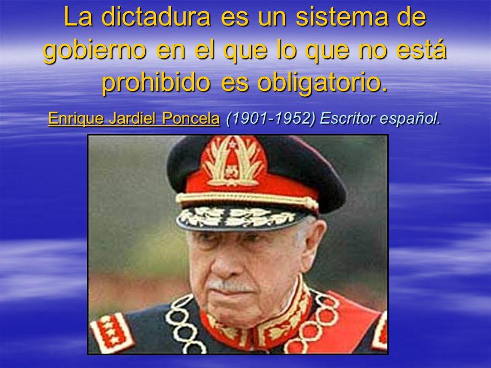 La dictadura es un sistema de gobierno en el que lo que no está prohibido es obligatorio. Enrique Jardiel Poncela (1901-1952) Escritor español. Enriqu