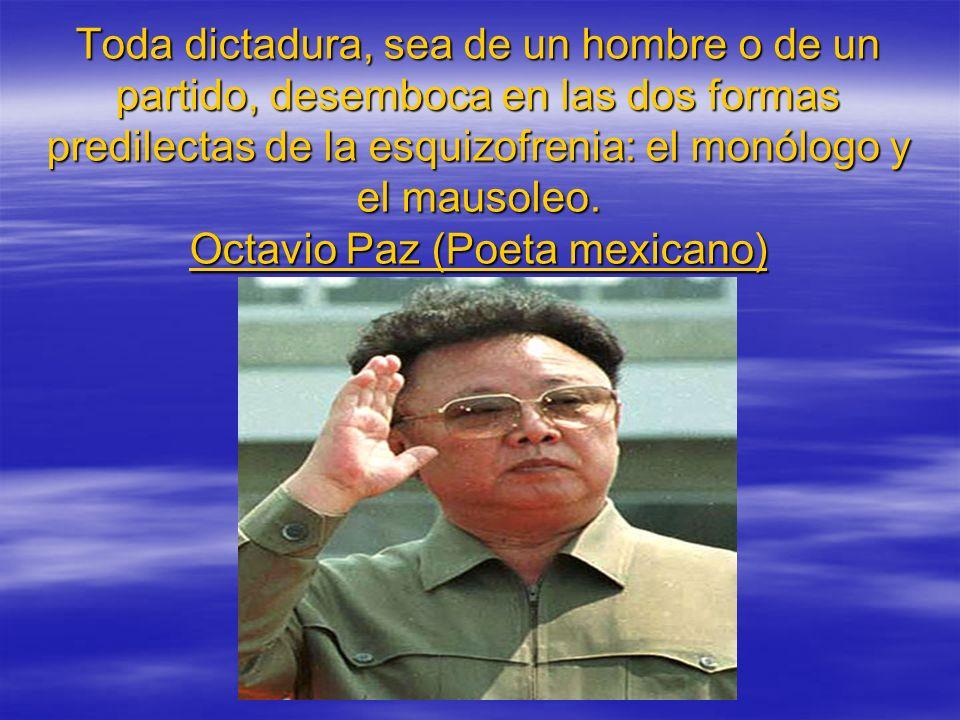 Toda dictadura, sea de un hombre o de un partido, desemboca en las dos formas predilectas de la esquizofrenia: el monólogo y el mausoleo. Octavio Paz