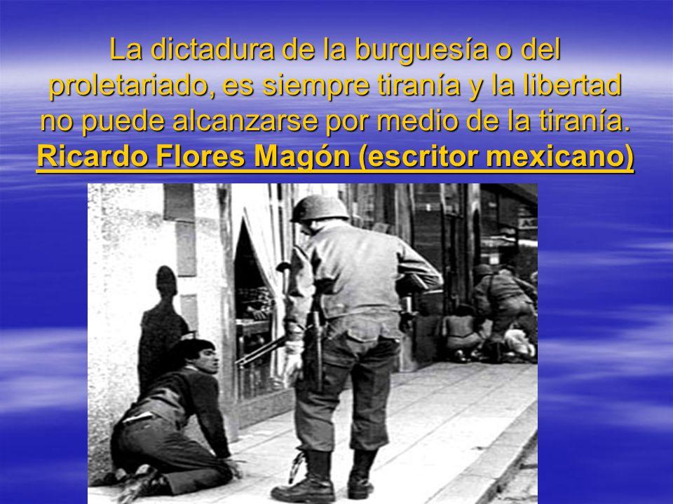 La dictadura de la burguesía o del proletariado, es siempre tiranía y la libertad no puede alcanzarse por medio de la tiranía. Ricardo Flores Magón (e