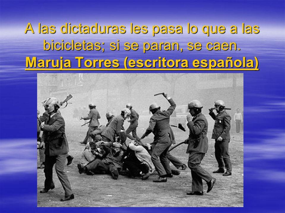 A las dictaduras les pasa lo que a las bicicletas; si se paran, se caen. Maruja Torres (escritora española)