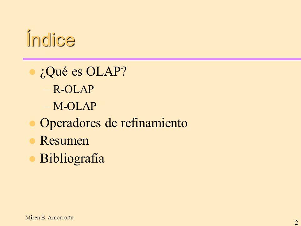 Miren B. Amorrortu 2 Índice ¿Qué es OLAP? –R-OLAP –M-OLAP Operadores de refinamiento Resumen Bibliografía