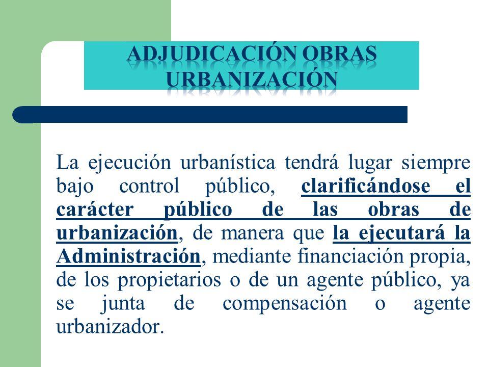 La ejecución urbanística tendrá lugar siempre bajo control público, clarificándose el carácter público de las obras de urbanización, de manera que la