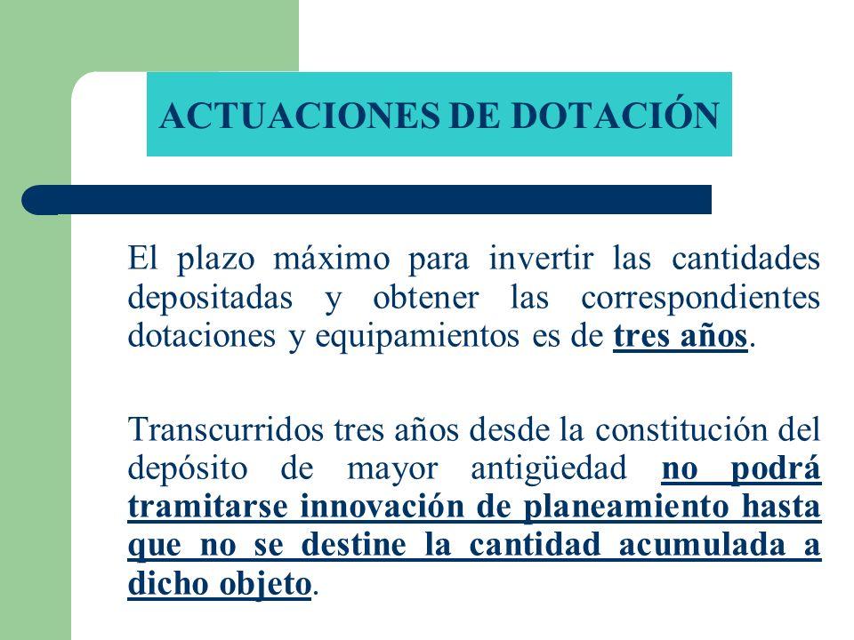 ACTUACIONES DE DOTACIÓN El plazo máximo para invertir las cantidades depositadas y obtener las correspondientes dotaciones y equipamientos es de tres