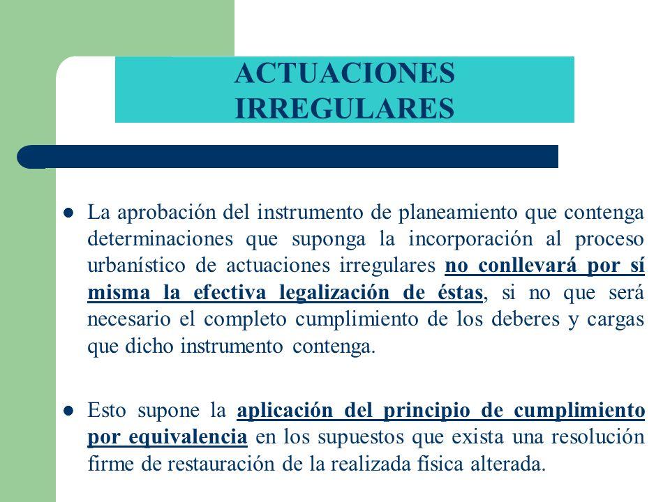ACTUACIONES IRREGULARES La aprobación del instrumento de planeamiento que contenga determinaciones que suponga la incorporación al proceso urbanístico