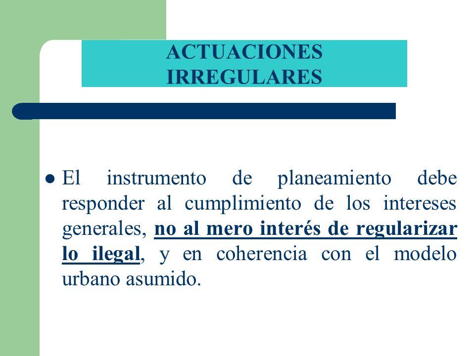 ACTUACIONES IRREGULARES El instrumento de planeamiento debe responder al cumplimiento de los intereses generales, no al mero interés de regularizar lo