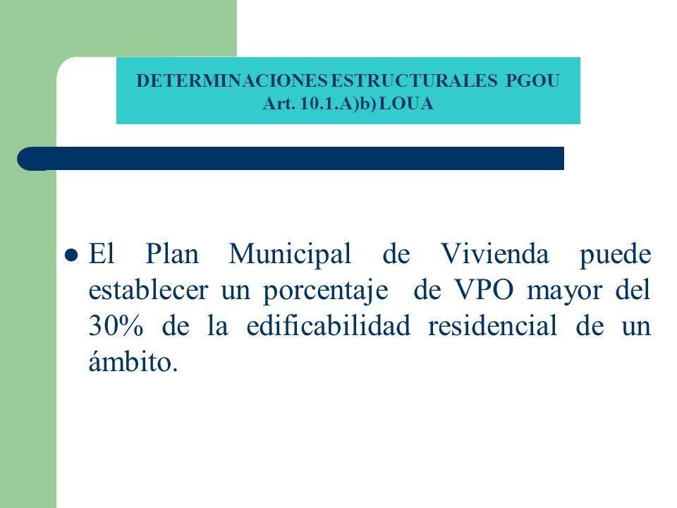 DETERMINACIONES ESTRUCTURALES PGOU Art. 10.1.A)b) LOUA El Plan Municipal de Vivienda puede establecer un porcentaje de VPO mayor del 30% de la edifica