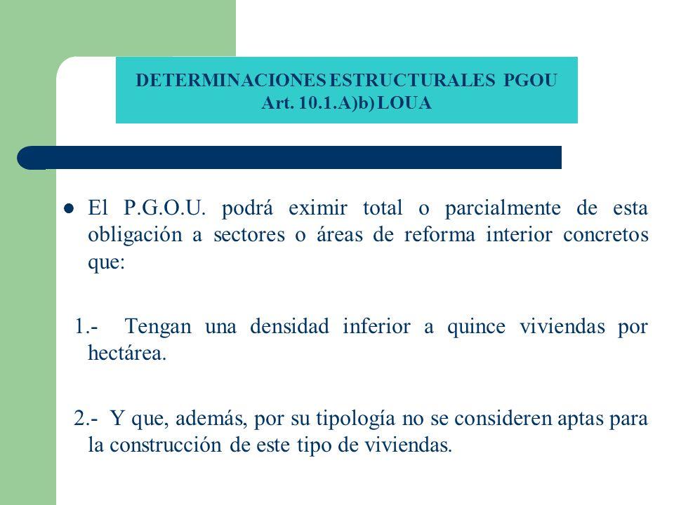 DETERMINACIONES ESTRUCTURALES PGOU Art. 10.1.A)b) LOUA El P.G.O.U. podrá eximir total o parcialmente de esta obligación a sectores o áreas de reforma