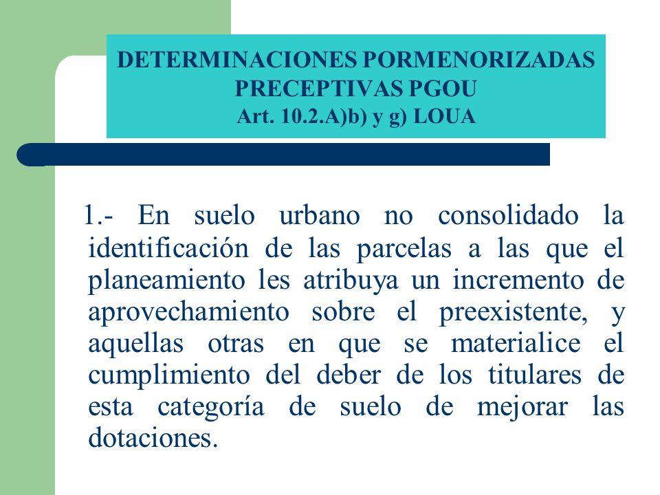 DETERMINACIONES PORMENORIZADAS PRECEPTIVAS PGOU Art. 10.2.A)b) y g) LOUA 1.- En suelo urbano no consolidado la identificación de las parcelas a las qu