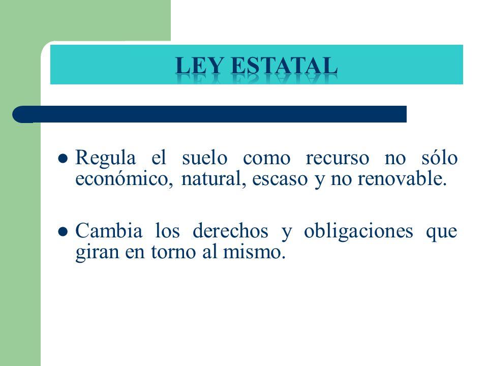Regula el suelo como recurso no sólo económico, natural, escaso y no renovable. Cambia los derechos y obligaciones que giran en torno al mismo.