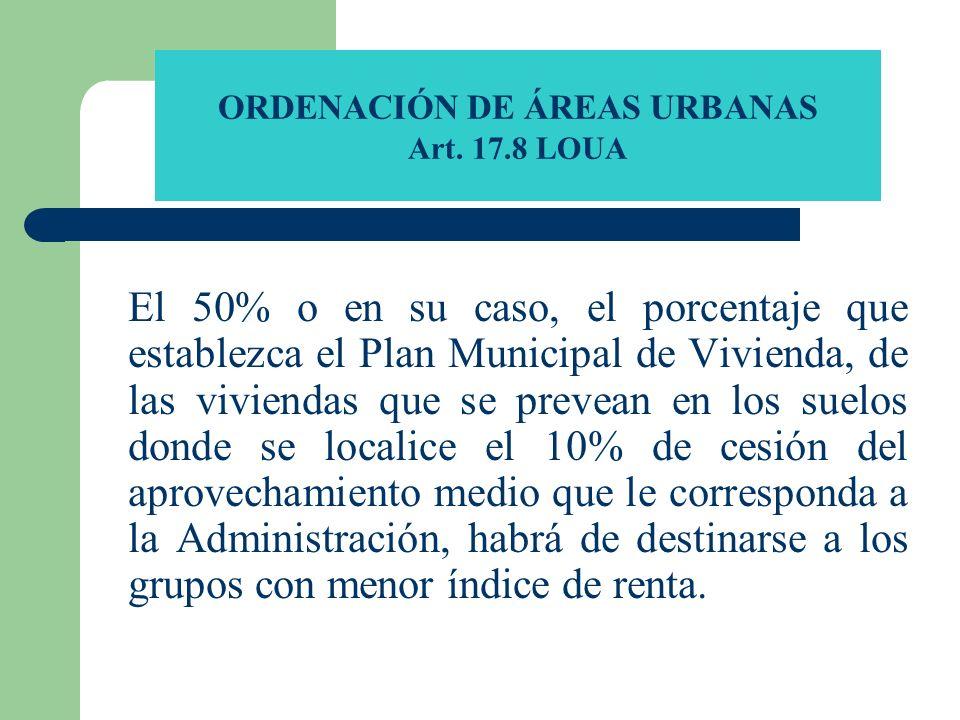 ORDENACIÓN DE ÁREAS URBANAS Art. 17.8 LOUA El 50% o en su caso, el porcentaje que establezca el Plan Municipal de Vivienda, de las viviendas que se pr