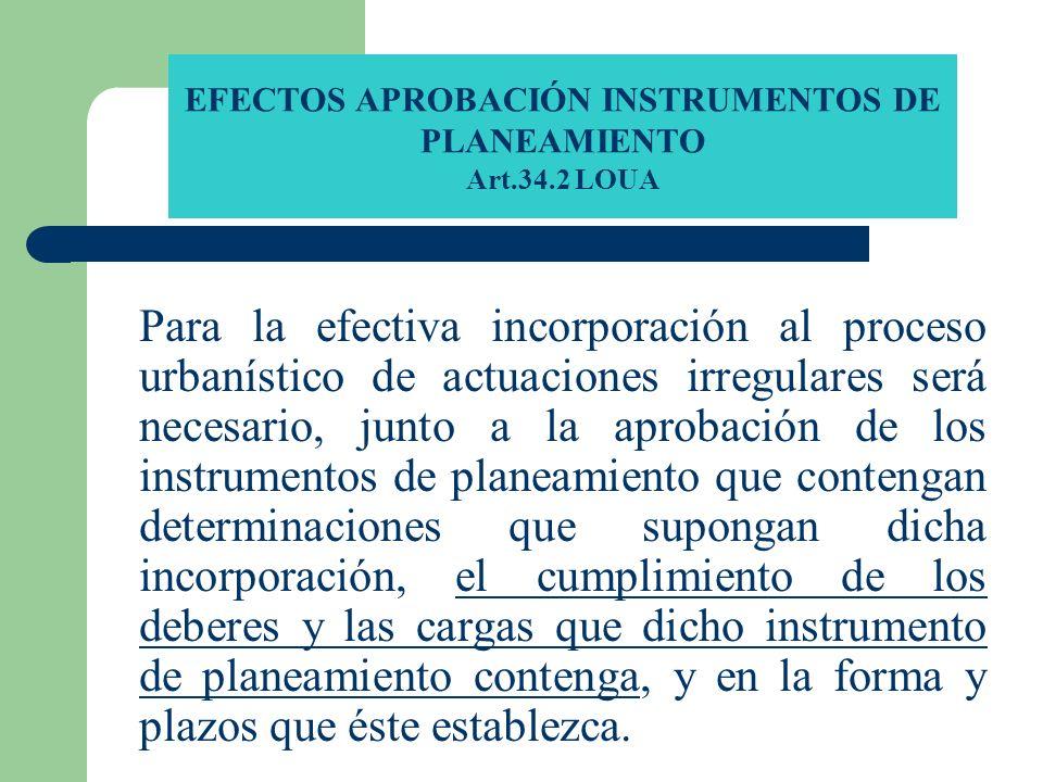 EFECTOS APROBACIÓN INSTRUMENTOS DE PLANEAMIENTO Art.34.2 LOUA Para la efectiva incorporación al proceso urbanístico de actuaciones irregulares será ne
