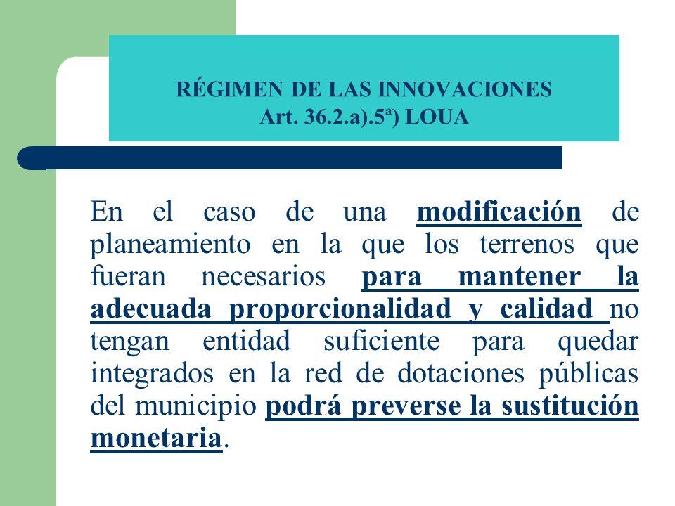 RÉGIMEN DE LAS INNOVACIONES Art. 36.2.a).5ª) LOUA En el caso de una modificación de planeamiento en la que los terrenos que fueran necesarios para man