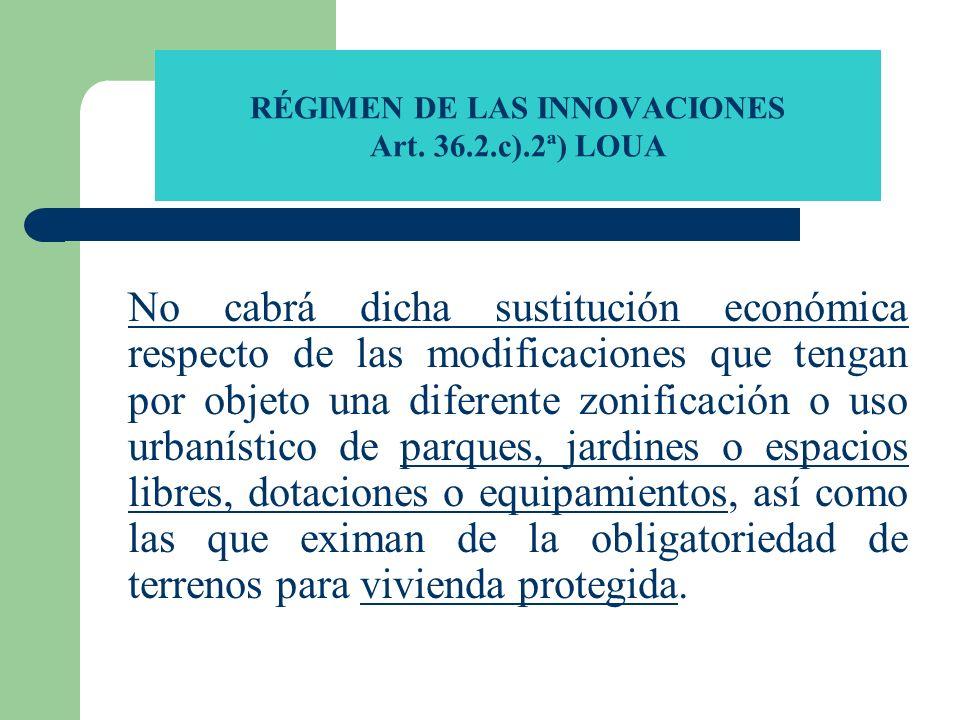 RÉGIMEN DE LAS INNOVACIONES Art. 36.2.c).2ª) LOUA No cabrá dicha sustitución económica respecto de las modificaciones que tengan por objeto una difere