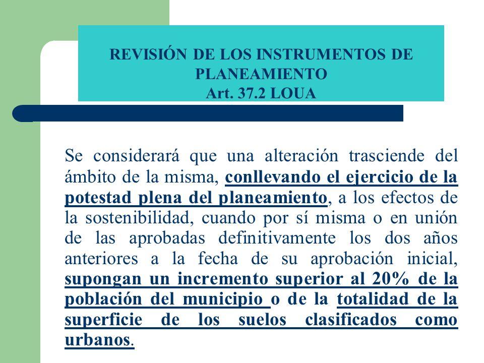 REVISIÓN DE LOS INSTRUMENTOS DE PLANEAMIENTO Art. 37.2 LOUA Se considerará que una alteración trasciende del ámbito de la misma, conllevando el ejerci