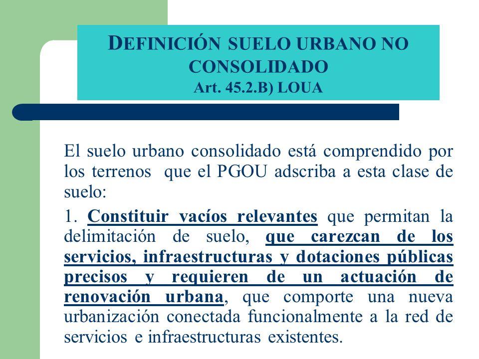 D EFINICIÓN SUELO URBANO NO CONSOLIDADO Art. 45.2.B) LOUA El suelo urbano consolidado está comprendido por los terrenos que el PGOU adscriba a esta cl
