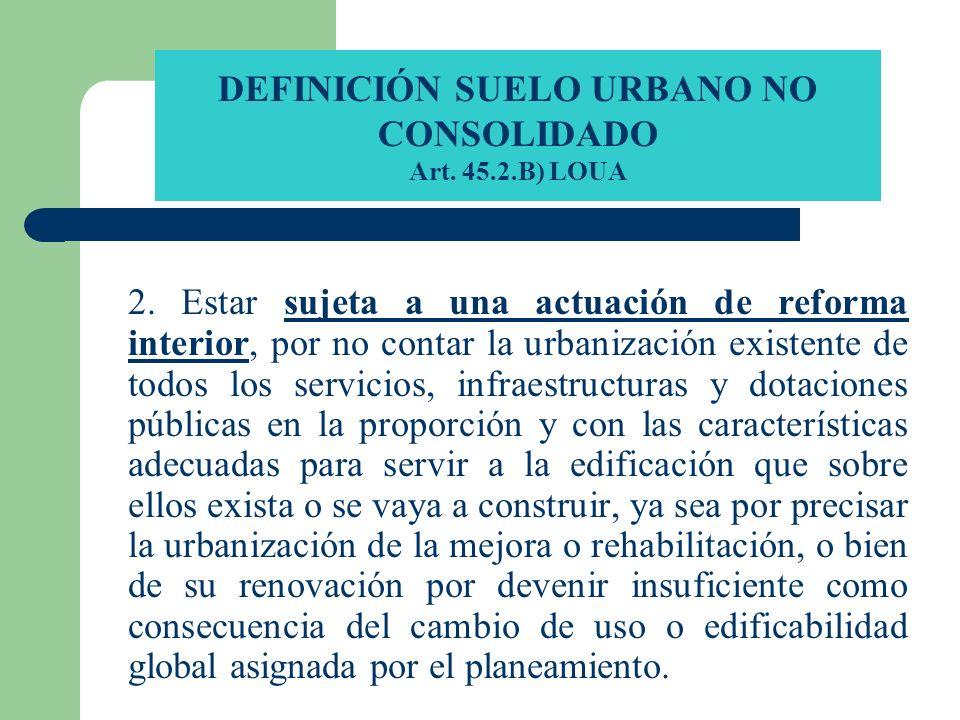 DEFINICIÓN SUELO URBANO NO CONSOLIDADO Art. 45.2.B) LOUA 2. Estar sujeta a una actuación de reforma interior, por no contar la urbanización existente