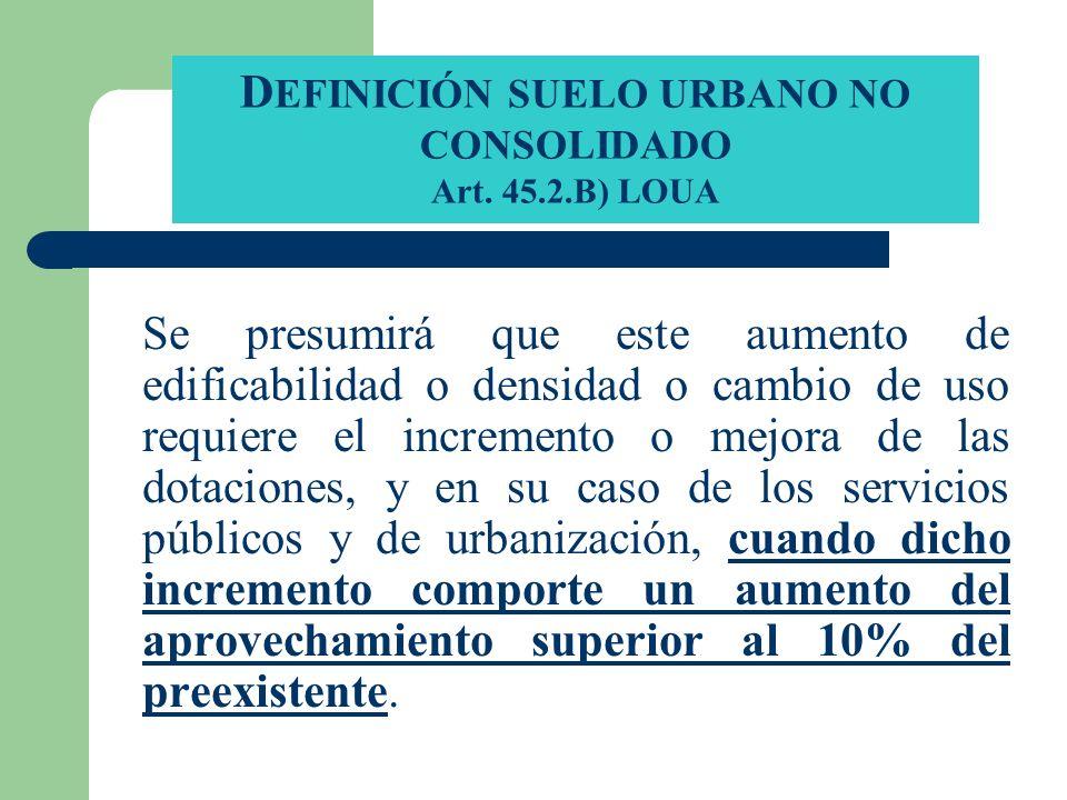 D EFINICIÓN SUELO URBANO NO CONSOLIDADO Art. 45.2.B) LOUA Se presumirá que este aumento de edificabilidad o densidad o cambio de uso requiere el incre