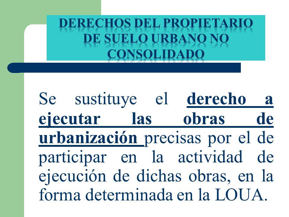 Se sustituye el derecho a ejecutar las obras de urbanización precisas por el de participar en la actividad de ejecución de dichas obras, en la forma d