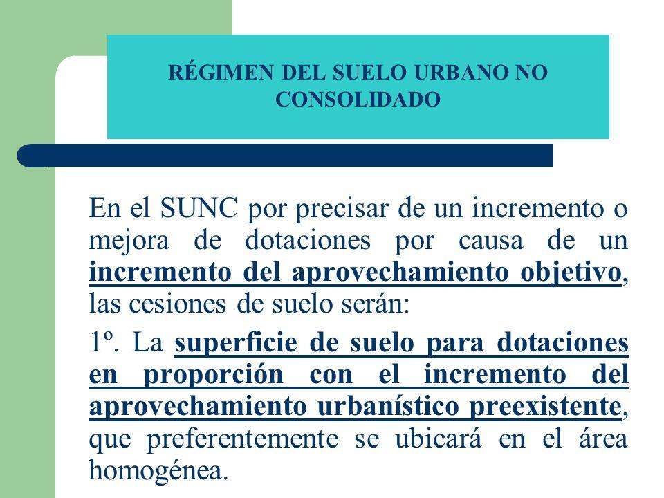 RÉGIMEN DEL SUELO URBANO NO CONSOLIDADO En el SUNC por precisar de un incremento o mejora de dotaciones por causa de un incremento del aprovechamiento