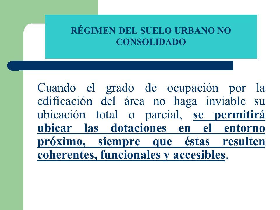 RÉGIMEN DEL SUELO URBANO NO CONSOLIDADO Cuando el grado de ocupación por la edificación del área no haga inviable su ubicación total o parcial, se per