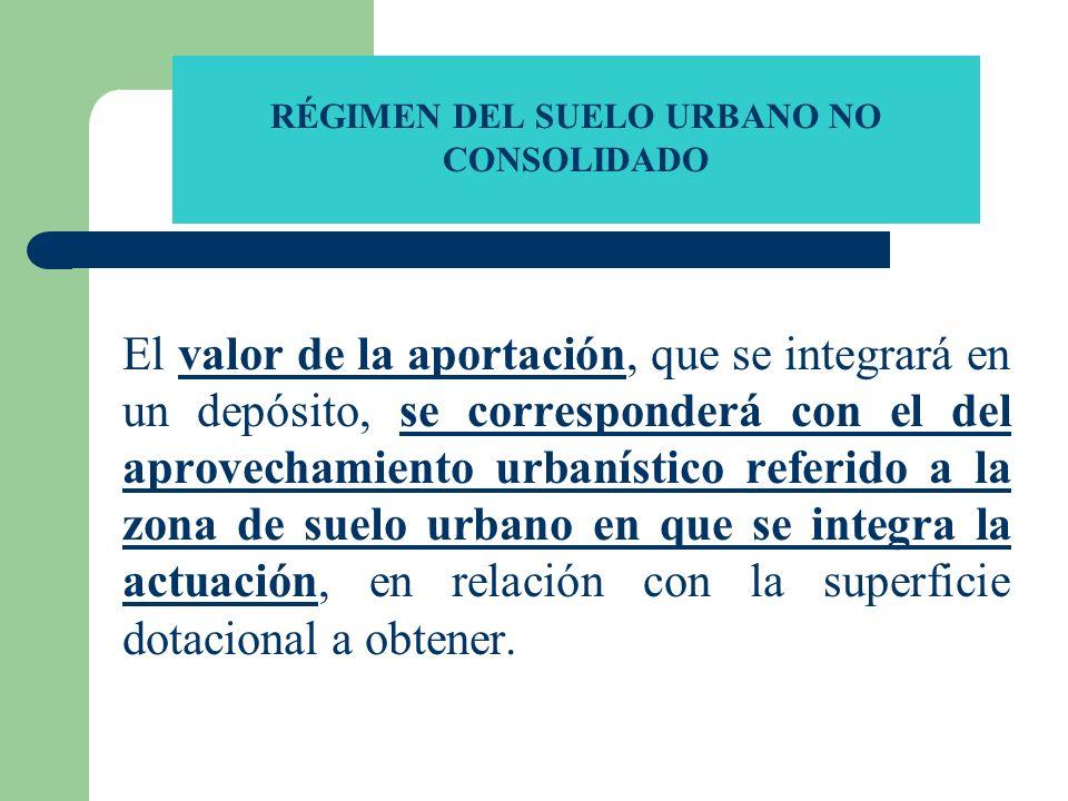 RÉGIMEN DEL SUELO URBANO NO CONSOLIDADO El valor de la aportación, que se integrará en un depósito, se corresponderá con el del aprovechamiento urbaní