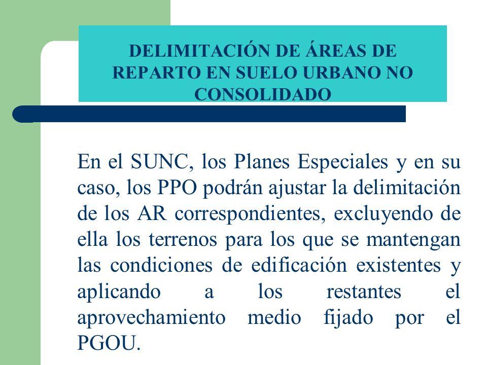 DELIMITACIÓN DE ÁREAS DE REPARTO EN SUELO URBANO NO CONSOLIDADO En el SUNC, los Planes Especiales y en su caso, los PPO podrán ajustar la delimitación