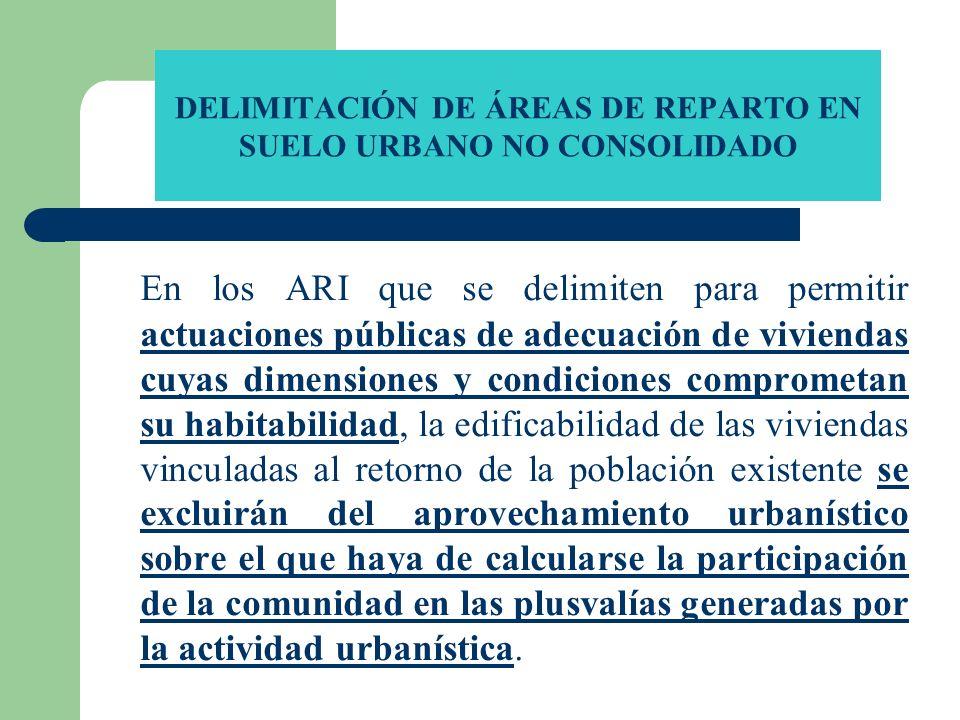 DELIMITACIÓN DE ÁREAS DE REPARTO EN SUELO URBANO NO CONSOLIDADO En los ARI que se delimiten para permitir actuaciones públicas de adecuación de vivien