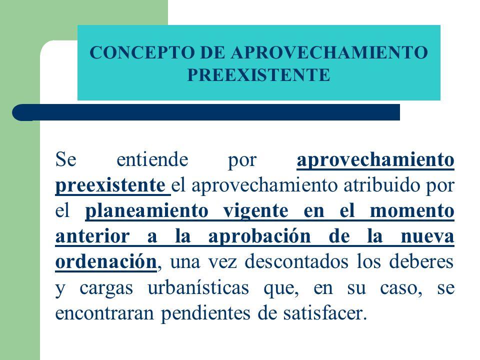 CONCEPTO DE APROVECHAMIENTO PREEXISTENTE Se entiende por aprovechamiento preexistente el aprovechamiento atribuido por el planeamiento vigente en el m