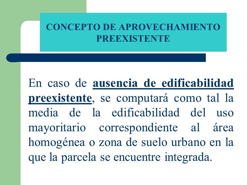 CONCEPTO DE APROVECHAMIENTO PREEXISTENTE En caso de ausencia de edificabilidad preexistente, se computará como tal la media de la edificabilidad del u