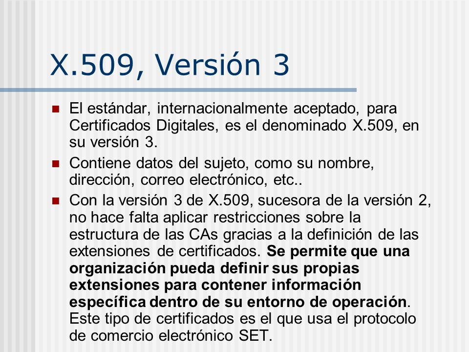 X.509 Versión 3 X.509 y X.500 fueron originalmente diseñados a mediados de los años 80, antes del enorme crecimiento de usuarios en Internet.