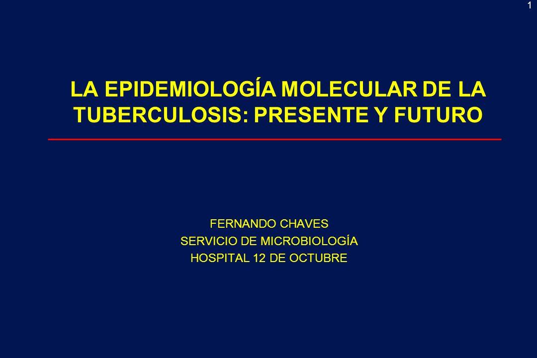 1 FERNANDO CHAVES SERVICIO DE MICROBIOLOGÍA HOSPITAL 12 DE OCTUBRE LA EPIDEMIOLOGÍA MOLECULAR DE LA TUBERCULOSIS: PRESENTE Y FUTURO
