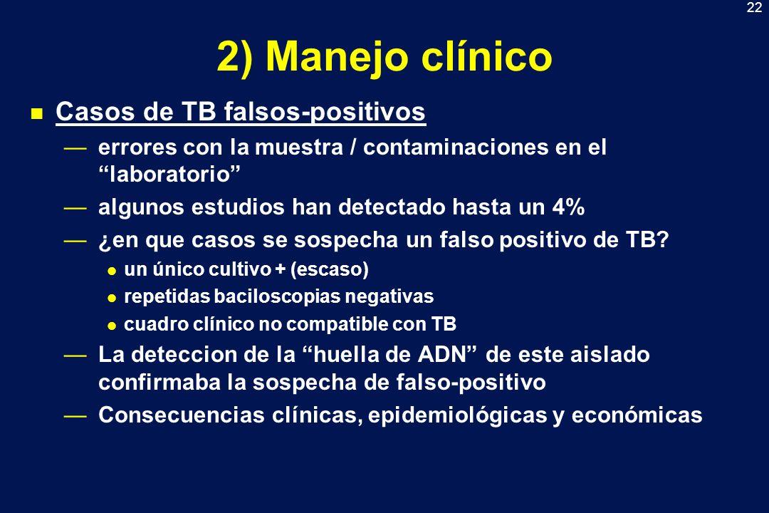 22 2) Manejo clínico n Casos de TB falsos-positivos errores con la muestra / contaminaciones en el laboratorio algunos estudios han detectado hasta un