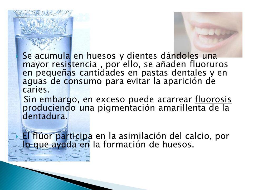 Se acumula en huesos y dientes dándoles una mayor resistencia, por ello, se añaden fluoruros en pequeñas cantidades en pastas dentales y en aguas de c