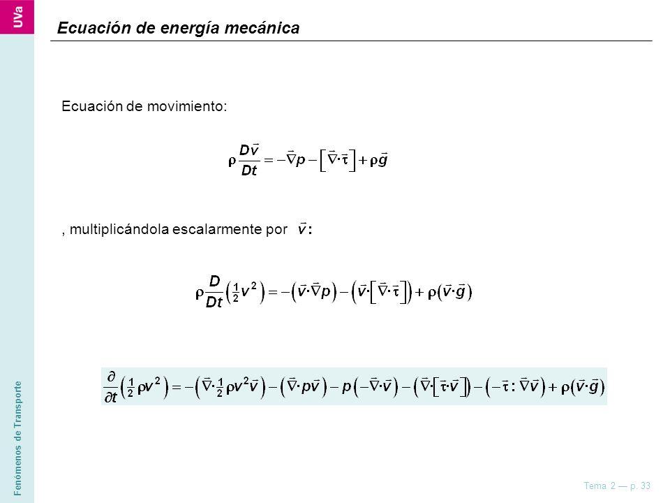Fenómenos de Transporte Tema 2 p. 33 Ecuación de energía mecánica Ecuación de movimiento:, multiplicándola escalarmente por