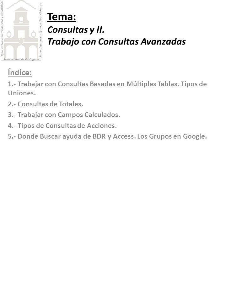 Tema: Consultas y II. Trabajo con Consultas Avanzadas Índice: 1.- Trabajar con Consultas Basadas en Múltiples Tablas. Tipos de Uniones. 2.- Consultas