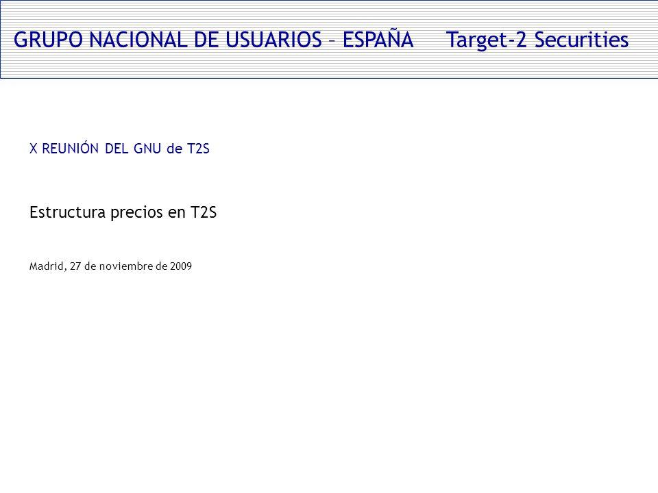 GRUPO NACIONAL DE USUARIOS – ESPAÑA Target-2 Securities X REUNIÓN DEL GNU de T2S Estructura precios en T2S Madrid, 27 de noviembre de 2009