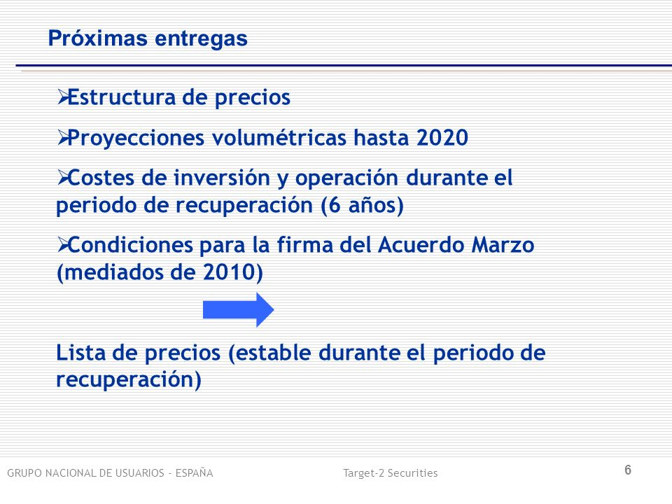GRUPO NACIONAL DE USUARIOS - ESPAÑA Target-2 Securities 6 Próximas entregas Estructura de precios Proyecciones volumétricas hasta 2020 Costes de inversión y operación durante el periodo de recuperación (6 años) Condiciones para la firma del Acuerdo Marzo (mediados de 2010) Lista de precios (estable durante el periodo de recuperación)