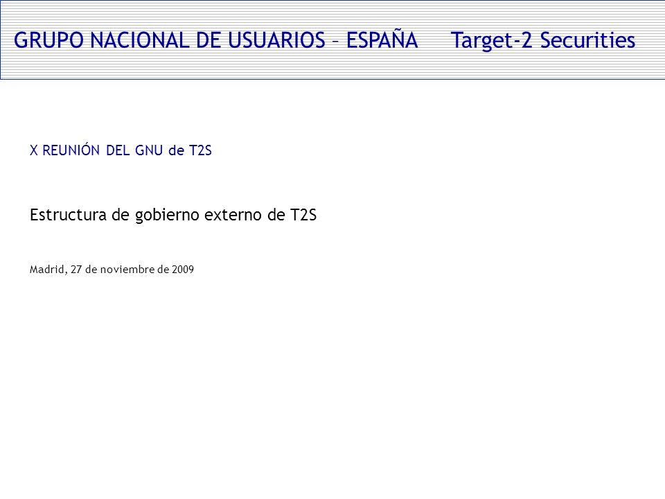 GRUPO NACIONAL DE USUARIOS – ESPAÑA Target-2 Securities X REUNIÓN DEL GNU de T2S Estructura de gobierno externo de T2S Madrid, 27 de noviembre de 2009