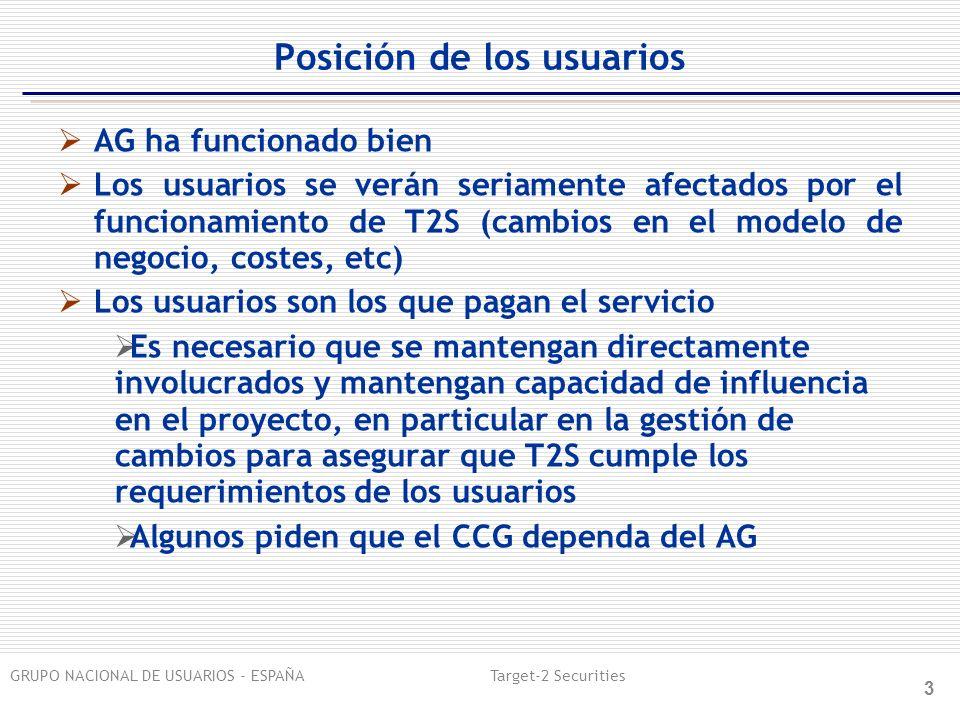 GRUPO NACIONAL DE USUARIOS - ESPAÑA Target-2 Securities 3 Posición de los usuarios AG ha funcionado bien Los usuarios se verán seriamente afectados por el funcionamiento de T2S (cambios en el modelo de negocio, costes, etc) Los usuarios son los que pagan el servicio Es necesario que se mantengan directamente involucrados y mantengan capacidad de influencia en el proyecto, en particular en la gestión de cambios para asegurar que T2S cumple los requerimientos de los usuarios Algunos piden que el CCG dependa del AG