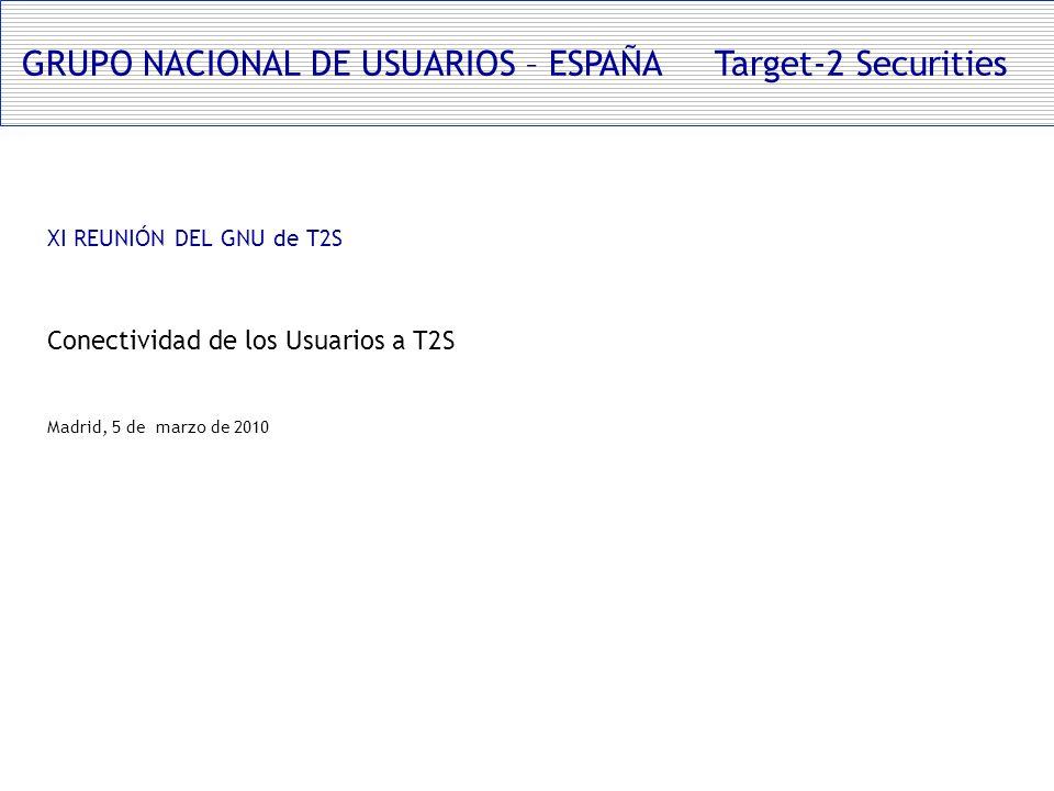 GRUPO NACIONAL DE USUARIOS – ESPAÑA Target-2 Securities XI REUNIÓN DEL GNU de T2S Conectividad de los Usuarios a T2S Madrid, 5 de marzo de 2010
