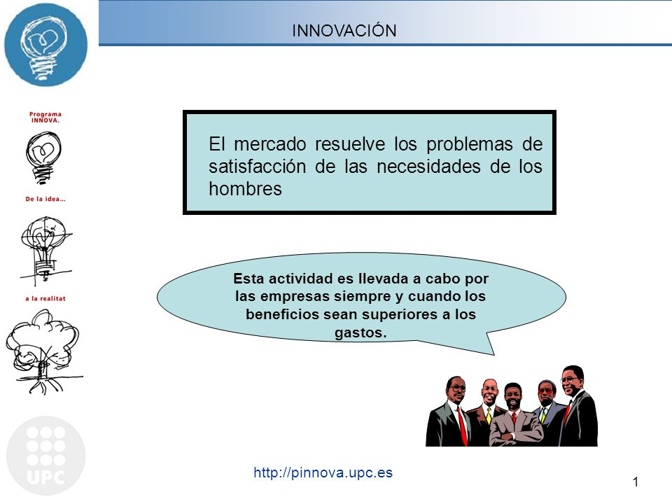 1 http://pinnova.upc.es INNOVACIÓN Esta actividad es llevada a cabo por las empresas siempre y cuando los beneficios sean superiores a los gastos. El
