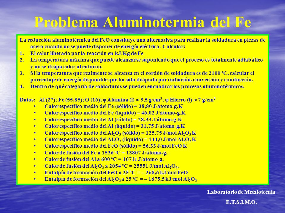 Problema Aluminotermia del Fe La reducción aluminotérmica del FeO constituye una alternativa para realizar la soldadura en piezas de acero cuando no se puede disponer de energía eléctrica.