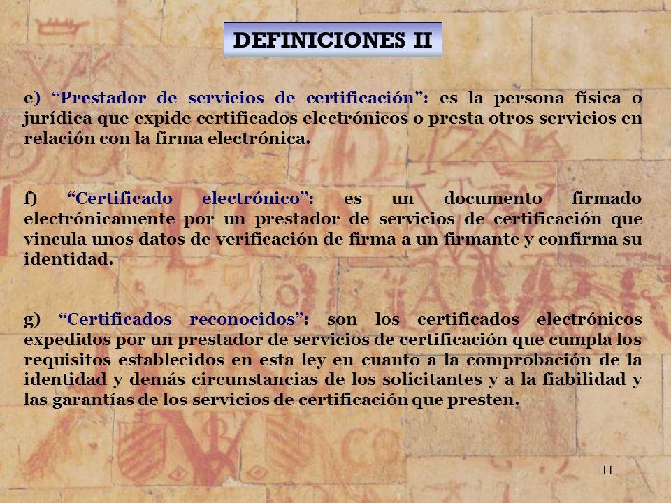11 e) Prestador de servicios de certificación: es la persona física o jurídica que expide certificados electrónicos o presta otros servicios en relaci