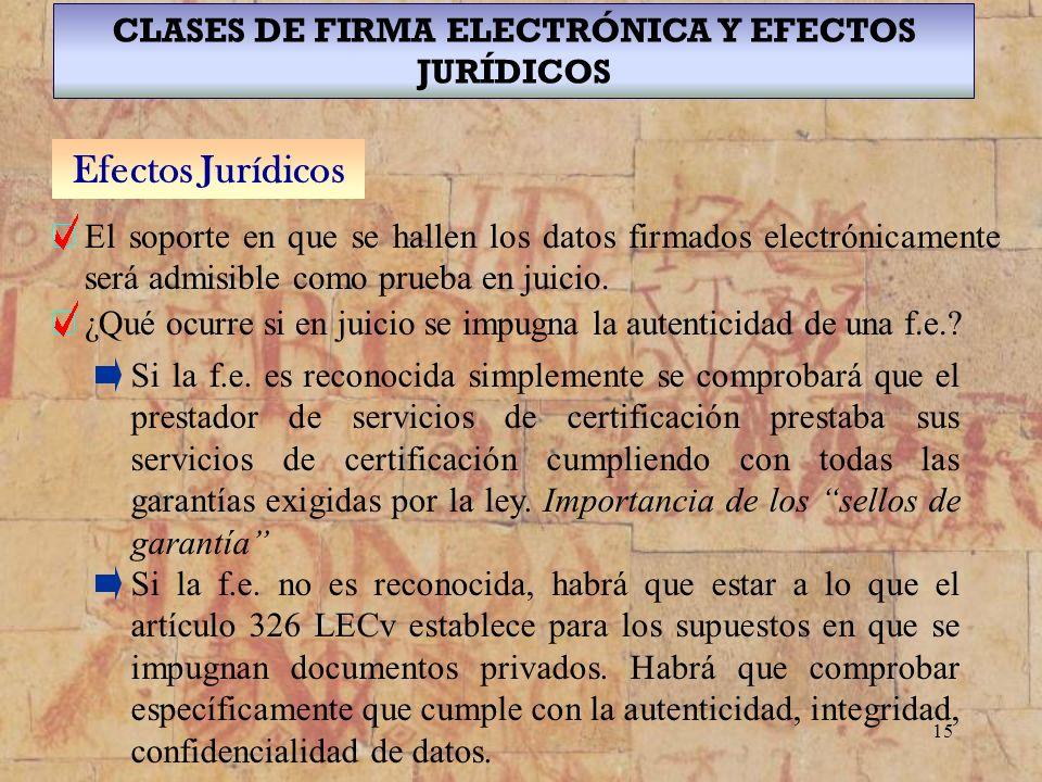 15 CLASES DE FIRMA ELECTRÓNICA Y EFECTOS JURÍDICOS Efectos Jurídicos El soporte en que se hallen los datos firmados electrónicamente será admisible co