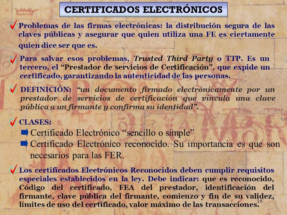 16 CERTIFICADOS ELECTRÓNICOS Problemas de las firmas electrónicas: la distribución segura de las claves públicas y asegurar que quien utiliza una FE e