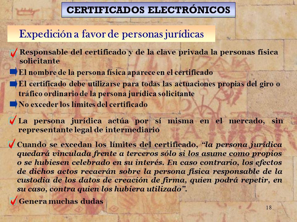 18 CERTIFICADOS ELECTRÓNICOS Expedición a favor de personas jurídicas Responsable del certificado y de la clave privada la personas física solicitante